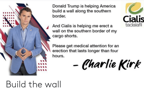 cialis: Donald Trump is helping America  build a wall along the southern  border  Cialis  tadalafil  And Cialis is helping me erect a  wall on the southern border of my  cargo shorts.  Please get medical attention for an  erection that lasts longer than four  hours.  Charlie Kirk Build the wall
