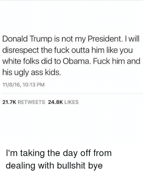 Ass, Donald Trump, and Fucking: Donald Trump is not my President. l will  disrespect the fuck outta him like you  white folks did to Obama. Fuck him and  his ugly ass kids.  11/8/16, 10:13 PM  21.7K  RETWEETS  24.8K  LIKES I'm taking the day off from dealing with bullshit bye