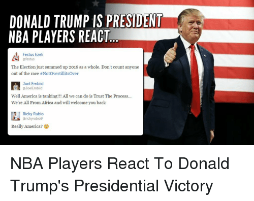 Africa, America, and Donald Trump: DONALD TRUMP IS PRESIDENT  NBA PLAYERS REACT  Festus Eze  AS afestus  The Election just summed up 2016 as a whole. Don't count anyone  out of the race #NotovertillitsOver  Joel Embiid  Well America is tanking!!! All we can do is Trust The Process...  We're All From Africa and will welcome you back  Ricky Rubio  arickyrubio9  Really America? NBA Players React To Donald Trump's Presidential Victory