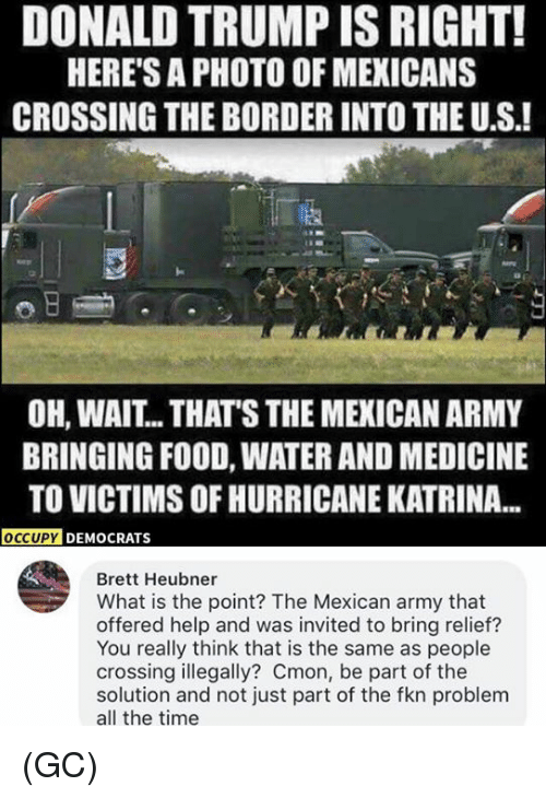 Hurricane Katrina: DONALD TRUMP IS RIGHT!  HERE'S A PHOTO OF MEXICANS  CROSSING THE BORDER INTO THE U.S.!  涵  OH, WAIT.. THAT'S THE MEXICAN ARMY  BRINGING FOOD, WATER AND MEDICINE  TO VICTIMS OF HURRICANE KATRINA...  Y DEMOCRATS  Brett Heubner  What is the point? The Mexican army that  offered help and was invited to bring relief?  You really think that is the same as people  crossing illegally? Cmon, be part of the  solution and not just part of the fkn problem  all the time (GC)