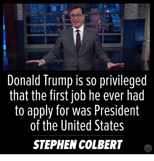 United Stated: Donald Trump is so privileged  that the first job he ever had  to apply for was President  of the United States  STEPHEN COLBERT
