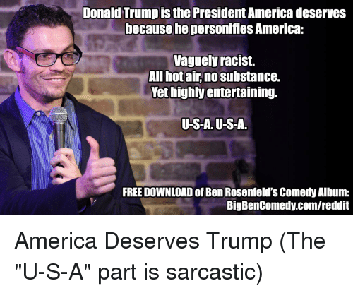 "America, Donald Trump, and Hot Air: Donald Trump is the  President America deserves  because he  personifies America.  vaguely racist.  All hot air no substance.  Yet highly entertaining.  US-A. U-S-A  FREEDOWNLOAD of BenRosenfeld's Comedy Album:  Big BenComedy.com/reddit America Deserves Trump (The ""U-S-A"" part is sarcastic)"
