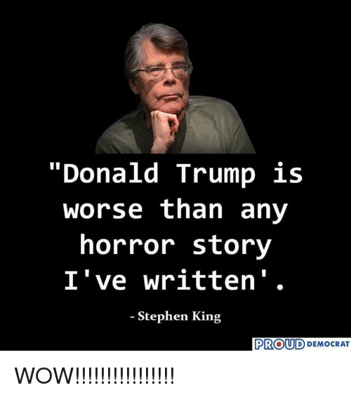 """Donald Trump, Memes, and Stephen: """"Donald Trump is  worse than any  horror story  I've written'.  - Stephen King  PROUD DEMOCRAT WOW!!!!!!!!!!!!!!!!"""
