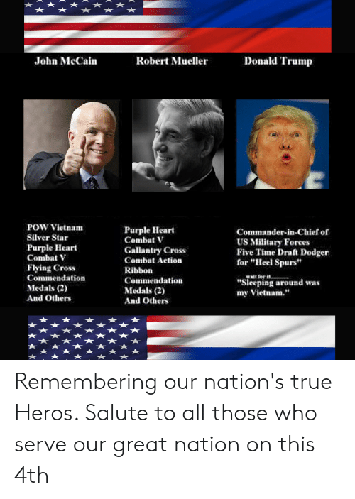 """John McCain: Donald Trump  John McCain  Robert Mueller  POW Vietnam  Purple Heart  Combat V  Commander-in-Chief of  Silver Star  US Military Forces  Five Time Draft Dodger  for """"Heel Spurs""""  Purple Heart  Combat V  Gallantry Cross  Combat Action  Flying Cross  Commendation  Ribbon  wait for i  """"Sieeping around was  my Vietnam.""""  Commendation  Medals (2)  Medals (2)  And Others  And Others Remembering our nation's true Heros. Salute to all those who serve our great nation on this 4th"""
