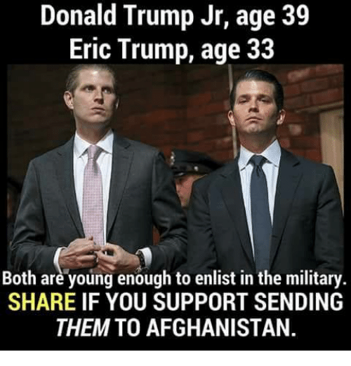 Eric Trump: Donald Trump Jr, age 39  Eric Trump, age 33  Both are young enough to enlist in the military.  SHARE IF YOU SUPPORT SENDING  THEM TO AFGHANISTAN.