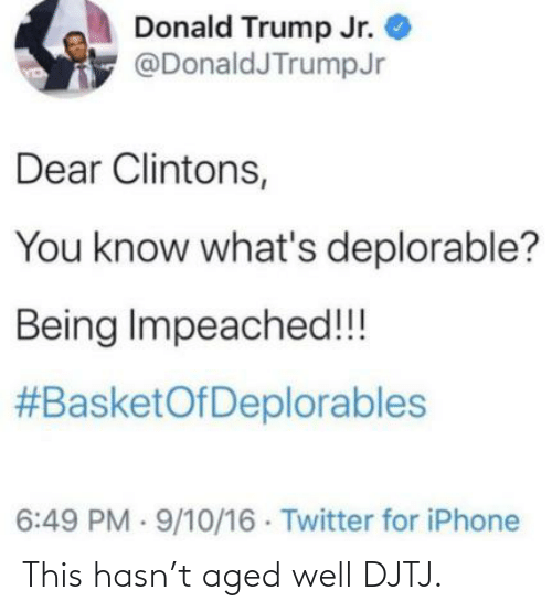 donald trump jr: Donald Trump Jr.  @DonaldJTrumpJr  Dear Clintons,  You know what's deplorable?  Being Impeached!!  #BasketOfDeplorables  6:49 PM · 9/10/16 Twitter for iPhone This hasn't aged well DJTJ.