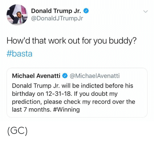 Prediction: Donald Trump Jr.  @DonaldJTrumpJr  How'd that work out for you buddy?  #basta  Michael Avenatti @MichaelAvenatti  Donald Trump Jr. will be indicted before his  birthday on 12-31-18. If you doubt my  prediction, please check my record over the  last 7 months. (GC)