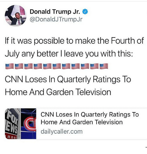 donald trump jr: Donald Trump Jr.  @DonaldJTrumpJr  If it was possible to make the Fourth of  July any better I leave you with this:  CNN Loses In Quarterly Ratings To  Home And Garden Television  CNN Loses In Quarterly Ratings To  Home And Garden Television  dailycaller.com  n nel