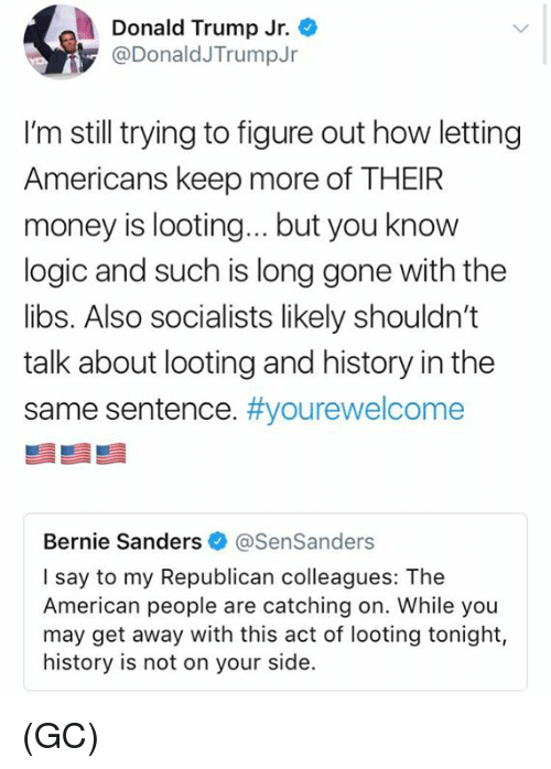 Bernie Sanders, Donald Trump, and Logic: Donald Trump Jr.  @DonaldJTrumpJr  I'm still trying to figure out how letting  Americans keep more of THEIR  money is looting...but you know  logic and such is long gone with the  libs. Also socialists likely shouldn't  talk about looting and history in the  same sentence. #you rewelcome  Bernie Sanders @SenSanders  I say to my Republican colleagues: The  American people are catching on. While you  may get away with this act of looting tonight,  history is not on your side. (GC)