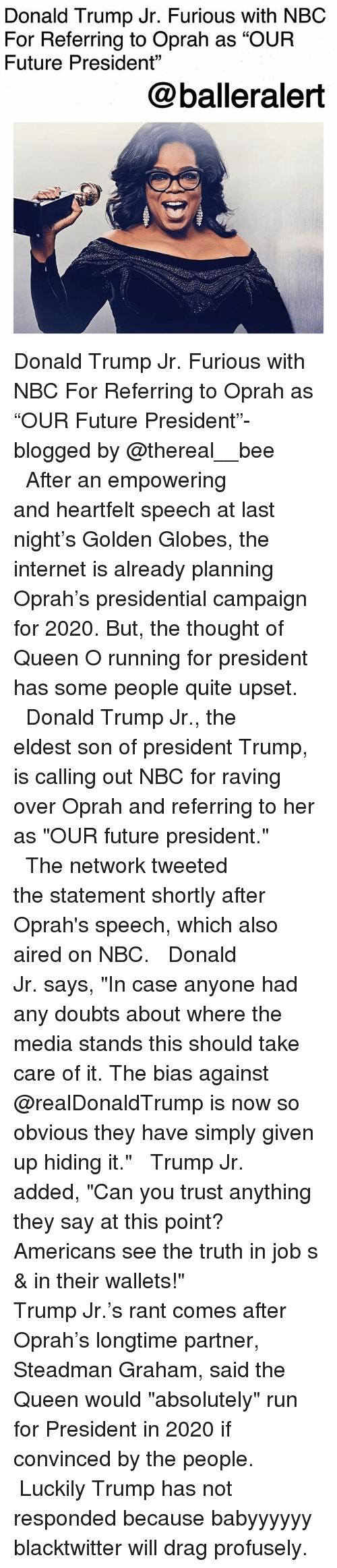 "Donald Trump, Future, and Golden Globes: Donald Trump Jr. Furious with NBC  For Referring to Oprah as ""OUR  Future President""  @balleralert Donald Trump Jr. Furious with NBC For Referring to Oprah as ""OUR Future President""-blogged by @thereal__bee ⠀⠀⠀⠀⠀⠀⠀⠀⠀ ⠀⠀ After an empowering and heartfelt speech at last night's Golden Globes, the internet is already planning Oprah's presidential campaign for 2020. But, the thought of Queen O running for president has some people quite upset. ⠀⠀⠀⠀⠀⠀⠀⠀⠀ ⠀⠀ Donald Trump Jr., the eldest son of president Trump, is calling out NBC for raving over Oprah and referring to her as ""OUR future president."" ⠀⠀⠀⠀⠀⠀⠀⠀⠀ ⠀⠀ The network tweeted the statement shortly after Oprah's speech, which also aired on NBC. ⠀⠀⠀⠀⠀⠀⠀⠀⠀ ⠀⠀ Donald Jr. says, ""In case anyone had any doubts about where the media stands this should take care of it. The bias against @realDonaldTrump is now so obvious they have simply given up hiding it."" ⠀⠀⠀⠀⠀⠀⠀⠀⠀ ⠀⠀ Trump Jr. added, ""Can you trust anything they say at this point? Americans see the truth in job s & in their wallets!"" ⠀⠀⠀⠀⠀⠀⠀⠀⠀ ⠀⠀ Trump Jr.'s rant comes after Oprah's longtime partner, Steadman Graham, said the Queen would ""absolutely"" run for President in 2020 if convinced by the people. ⠀⠀⠀⠀⠀⠀⠀⠀⠀ ⠀⠀ Luckily Trump has not responded because babyyyyyy blacktwitter will drag profusely."