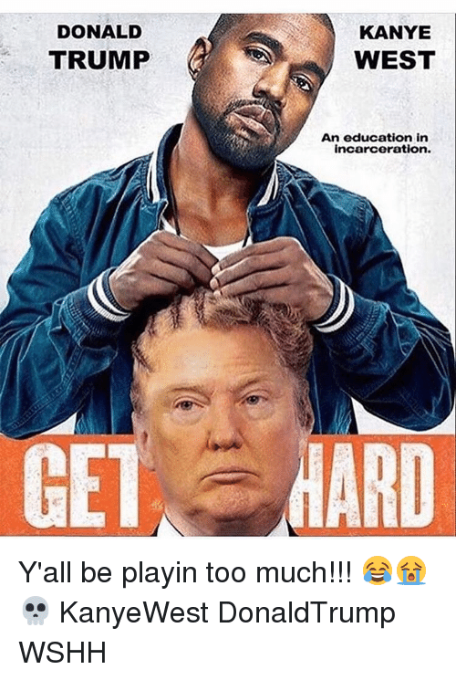 Donald Trump, Kanye, and Memes: DONALD  TRUMP  KANYE  WEST  An education in  incarceration. Y'all be playin too much!!! 😂😭💀 KanyeWest DonaldTrump WSHH