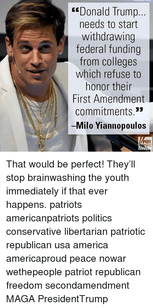 """Withdrawals: """"Donald Trump  needs to start  withdrawing  federal funding  from colleges  which refuse to  honor their  First Amendment  commitments.""""  Milo Yiannopoulos  FOX  NE That would be perfect! They'll stop brainwashing the youth immediately if that ever happens. patriots americanpatriots politics conservative libertarian patriotic republican usa america americaproud peace nowar wethepeople patriot republican freedom secondamendment MAGA PresidentTrump"""