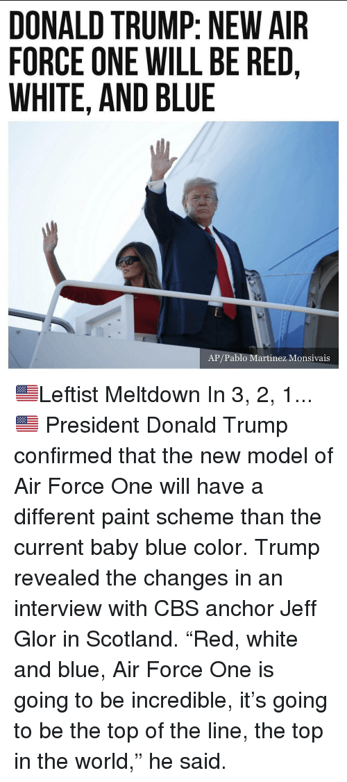 """meltdown: DONALD TRUMP: NEW AIR  FORCE ONE WILL BE RED,  WHITE, AND BLUE  AP/Pablo Martinez Monsivais 🇺🇸Leftist Meltdown In 3, 2, 1...🇺🇸 President Donald Trump confirmed that the new model of Air Force One will have a different paint scheme than the current baby blue color. Trump revealed the changes in an interview with CBS anchor Jeff Glor in Scotland. """"Red, white and blue, Air Force One is going to be incredible, it's going to be the top of the line, the top in the world,"""" he said."""