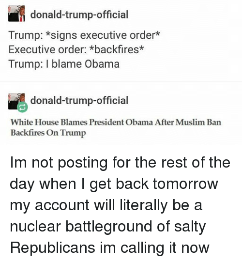executive orders: donald-trump-official  Trump: *signs executive order  Executive order: *backfires*  Trump: I blame Obama  donald-trump-official  White House Blames President Obama After Muslim Ban  Backfires On Trump Im not posting for the rest of the day when I get back tomorrow my account will literally be a nuclear battleground of salty Republicans im calling it now