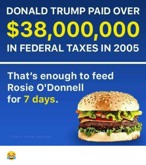 Donald Trump, Memes, and Taxes: DONALD TRUMP PAID OVER  $38,000,000  IN FEDERAL TAXES IN 2005  That's enough to feed  Rosie O'Donnell  for 7 days.  SOURCE RACHEL MAD pow 😂