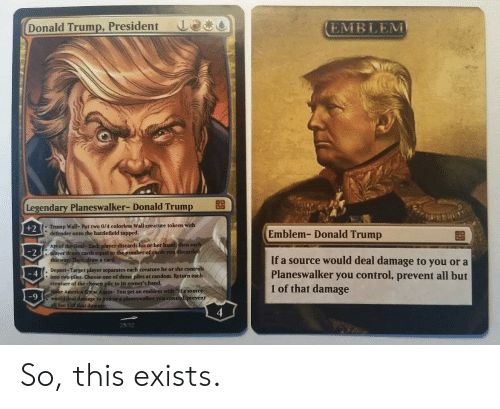 """Trump Wall: Donald Trump, President  Le  EMBLEM  Legendary Planeswalker-Donald Trump  +2  Trump Wall- Put two 0/4 colorless Wall creature tokens with  defender onto the battlefield tapped.  Emblem- Donald Trump  Art of  ayer discards his or her  eac  2  , player draws cards equal so the number of cards youd  If a source would deal damage to you or a  Planeswalker you control, prevent all but  1 of that damage  a card  eport-Target player separates each creature he or she  into two piles. Choose one of those piles at random. Return each  creafure of the chosen pile to its owner's hand.  controls  4  America Speat Again-You get an emblem with """"If a sou  9  r you contro  4  2312 So, this exists."""