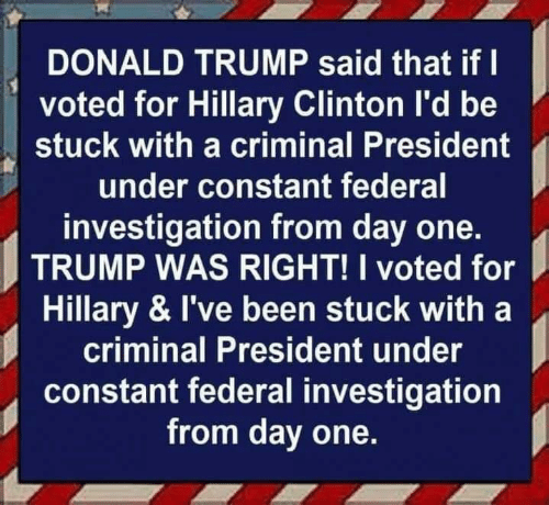 hillary: DONALD TRUMP said that if I  voted for Hillary Clinton I'd be  stuck with a criminal President  under constant federal  investigation from day one.  TRUMP WAS RIGHT! I voted for  Hillary & I've been stuck with a  criminal President under  constant federal investigation  from day one.