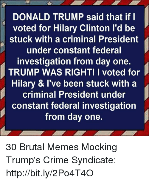 Hilary: DONALD TRUMP said that if l  voted for Hilary Clinton l'd be  stuck with a criminal President  under constant federal  investigation from day one.  TRUMP WAS RIGHT! I voted for  Hilary & I've been stuck with a  criminal President under  constant federal investigation  from day one. 30 Brutal Memes Mocking Trump's Crime Syndicate: http://bit.ly/2Po4T4O