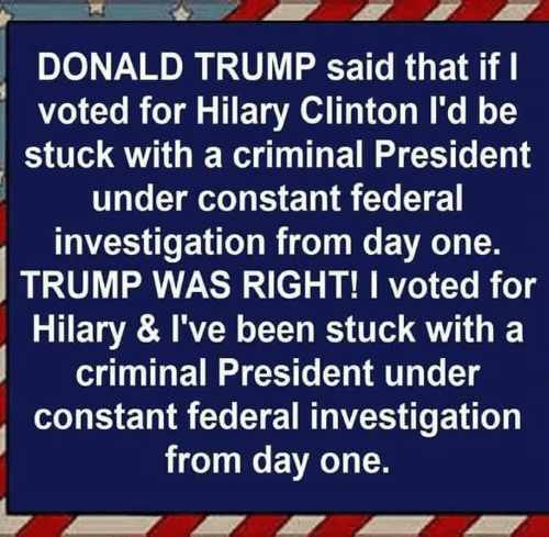 i voted: DONALD TRUMP said that if l  voted for Hilary Clinton l'd be  stuck with a criminal President  under constant federal  investigation from day one.  TRUMP WAS RIGHT! I voted for  Hilary & I've been stuck with a  criminal President under  constant federal investigation  from day one.