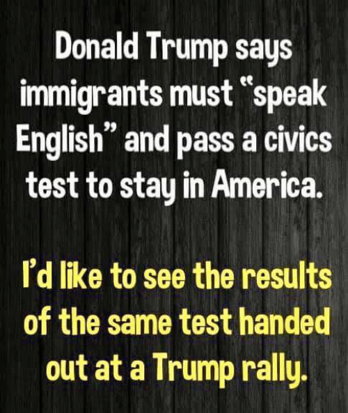 "Speak English: Donald Trump says  immigrants must ""speak  English"" and pass a civics  test to stay in America  I'd like to see the results  of the same test handed  out at a Trump rally"