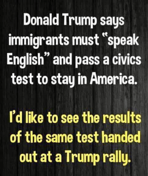 "Speak English: Donald Trump says  immigrants must ""speak  English"" and pass a civics  test to stay in America.  ее  n 99  I'd like to see the results  of the same test handed  out at a Trump rally"