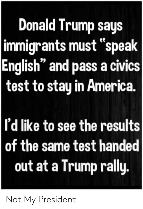 "Speak English: Donald Trump says  immigrants must ""speak  English"" and pass a civics  test to stay in America.  I'd like to see the results  of the same test handed  out at a Trump rally. Not My President"