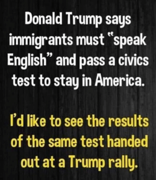 "Speak English: Donald Trump says  immigrants must speak  English"" and pass a civics  test to stay in America.  I'd like to see the results  of the same test handed  out at a Trump rally."