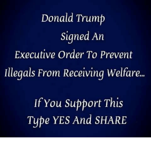 executive order: Donald Trump  Signed An  Executive Order To Prevent  Illegals From Receiving Welfare..  If You Support This  Type YES And SHARE
