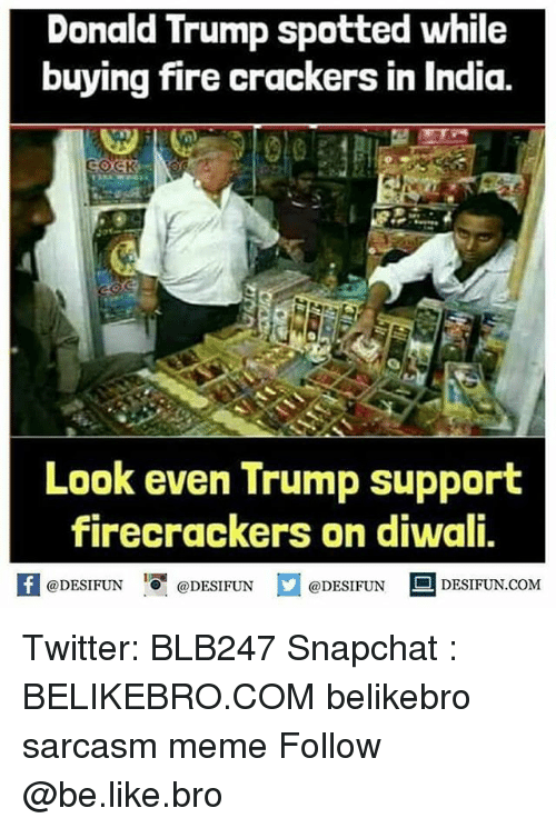 "Be Like, Donald Trump, and Fire: Donald Trump spotted while  buying fire crackers in India.  Look even Trump support  firecrackers on diwali,  @DESIFUN ""O. @DESIFUN  @DESIFUN DESIFUN.COM Twitter: BLB247 Snapchat : BELIKEBRO.COM belikebro sarcasm meme Follow @be.like.bro"