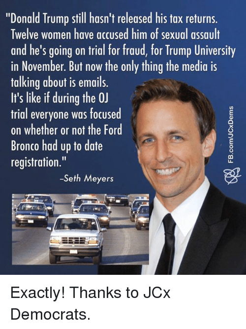 "seth meyers: ""Donald Trump still hasn't released his tax returns.  Twelve women have accused him of sexual assault  and he's going on trial for fraud, for Trump University  in November. But now the only thing the media is  talking about is emails.  It's like if during the 0J  trial everyone was focused  on whether or not the Ford  Bronco had up to date  registration.  -Seth Meyers Exactly!  Thanks to JCx Democrats."