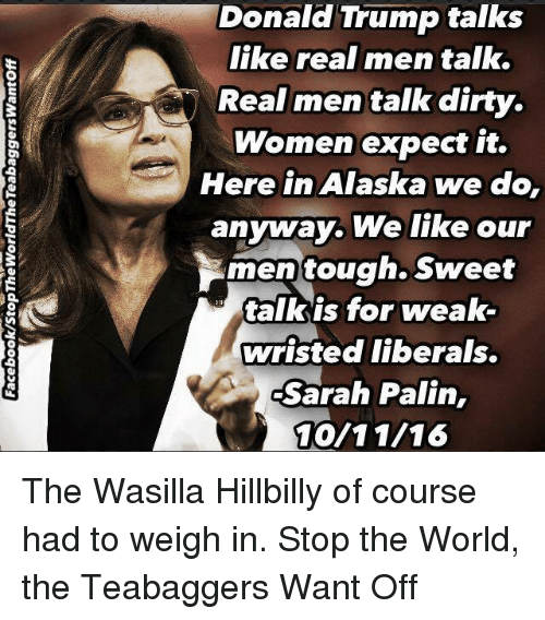 Sarah Palin: Donald Trump talks  like real men talk.  Real men talk dirty.  Women expect it.  Here in Alaska  we do,  anyway. We like our  men tough. Sweet  talk is for weak-  wristed liberals.  Sarah Palin,  10/11/16 The Wasilla Hillbilly of course had to weigh in.  Stop the World, the Teabaggers Want Off
