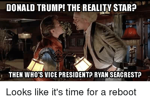 Donald Trump, Reddit, and Ryan Seacrest: DONALD TRUMP! THE  REALITY STAR  THEN WHO'S VICE PRESIDENT? RYAN  SEACREST? Looks like it's time for a reboot