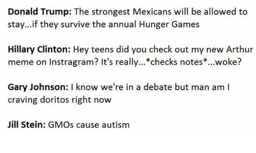 Trump: Donald Trump: The strongest Mexicans will be allowed to  stay...if they survive the annual Hunger Games  Hillary Clinton: Hey teens did you check out my new Arthur  meme on Instragram? It's really...*checks notes woke?  Gary Johnson: l know we're in a debate but man am I  craving doritos right now  Jill Stein: GMOs cause autism