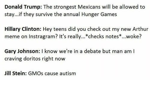 Trump: Donald Trump: The strongest Mexicans will be allowed to  stay...if they survive the annual Hunger Games  Hillary Clinton: Hey teens did you check out my new Arthur  meme on Instragram? It's really... checks notes woke?  Gary Johnson: I know we're in a debate but man am l  craving doritos right now  Jill Stein: GMOs cause autism