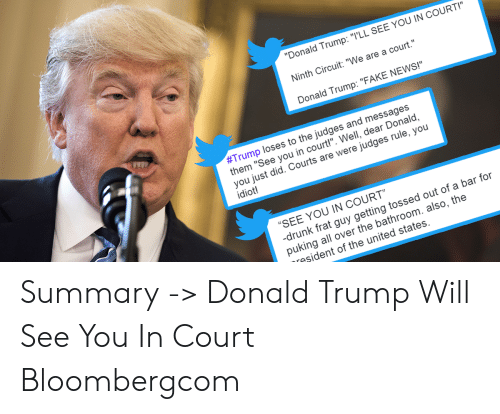 """Donald Trump Fake: """"Donald Trump: """"T'LL SEE YOU IN COURT!""""  Ninth Circuit: """"We are a court.  Donald Trump: """"FAKE NEWS!""""  #Trump loses to the judges and messages  them """"See you in court!"""". Well, dear Donald,  you just did. Courts are were judges rule, you  idiot!  """"SEE YOU IN COURT""""  drunk frat guy getting tossed out of a bar for  puking all over the bathroom. also, the  rasident of the united states. Summary -> Donald Trump Will See You In Court Bloombergcom"""