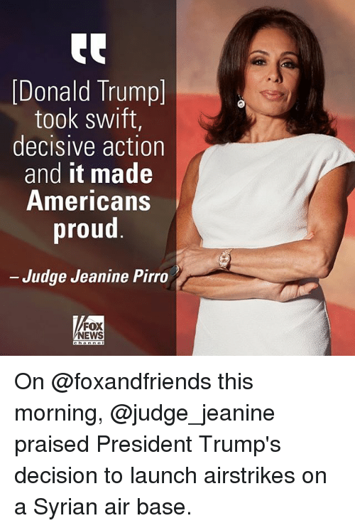 decisive: Donald Trump]  took swift,  decisive action  and it made  Americans  proud  Judge Jeanine Pirro  FOX  NEWS On @foxandfriends this morning, @judge_jeanine praised President Trump's decision to launch airstrikes on a Syrian air base.