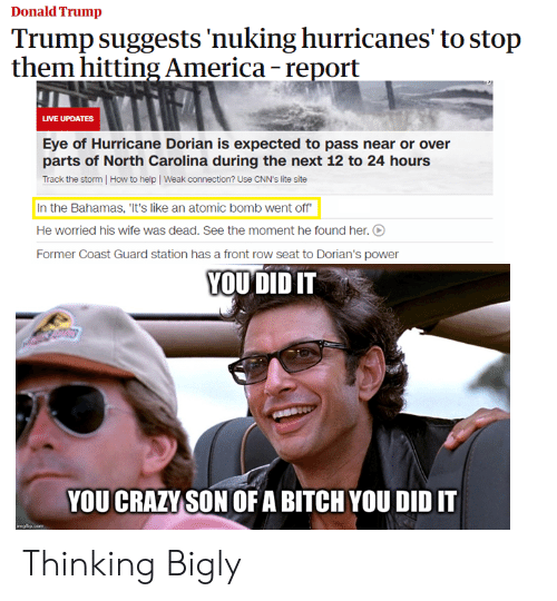 Bigly: Donald Trump  Trump suggests 'nuking hurricanes' to stop  them hitting America- report  LIVE UPDATES  Eye of Hurricane Dorian is expected to pass near or over  parts of North Carolina during the next 12 to 24 hours  Track the storm How to help Weak connection? Use CNN's lite site  In the Bahamas, 'It's like an atomic bomb went off  He worried his wife was dead. See the moment he found her.  Former Coast Guard station has a front row seat to Dorian's power  YOU DID IT  YOU CRAZY SON OF A BITCH YOU DID IT  imgip.com Thinking Bigly