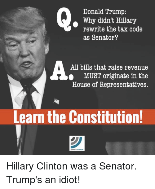 Donald Trump, Hillary Clinton, and Memes: Donald Trump:  Why didn't Hillary  rewrite the tax code  as Senator?  All bills that raise revenue  MUST originate in the  House of Representatives.  Learn the Constitution! Hillary Clinton was a Senator. Trump's an idiot!