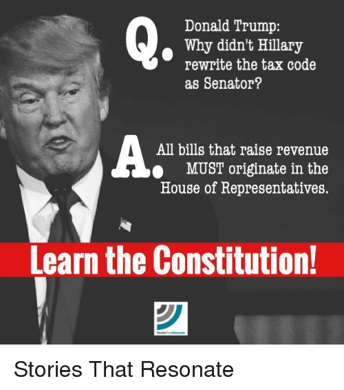 Donald Trump, Memes, and Taxes: Donald Trump:  Why didn't Hillary  rewrite the tax code  as Senator?  All bills that raise revenue  MUST originate in the  House of Representatives.  Learn the Constitution! Stories That Resonate