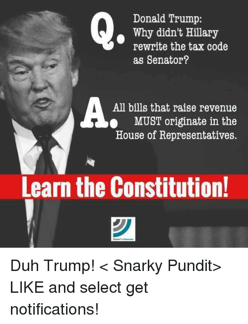Donald Trump, Memes, and Taxes: Donald Trump:  Why didn't Hillary  rewrite the tax code  as Senator?  All bills that raise revenue  MUST originate in the  House of Representatives.  Learn the Constitution! Duh Trump!  < Snarky Pundit> LIKE and select get notifications!