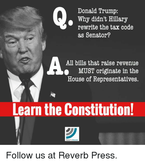Donald Trump, Memes, and Taxes: Donald Trump:  Why didn't Hillary  rewrite the tax code  as Senator?  All bills that raise revenue  MUST originate in the  House of Representatives.  Learn the Constitution! Follow us at Reverb Press.