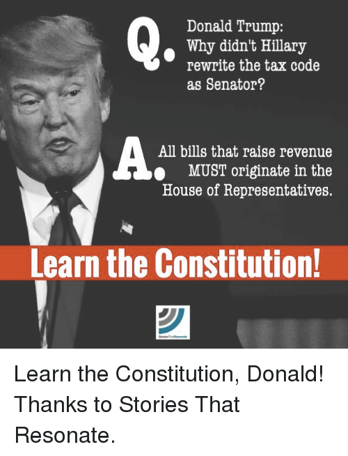 Resons: Donald Trump:  Why didn't Hillary  rewrite the tax code  as Senator?  All bills that raise revenue  MUST originate in the  House of Representatives.  Learn the Constitution! Learn the Constitution, Donald!  Thanks to Stories That Resonate.