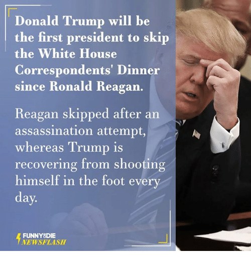Assassination, Dank, and Donald Trump: Donald Trump will be  the first president to skip  the White House  Correspondents' Dinner  since Ronald Reagan  Reagan skipped after an  assassination attempt,  whereas Trump is  recovering from shooting  himself in the foot every  day.  FUNNY DIE  NEWSFLASH