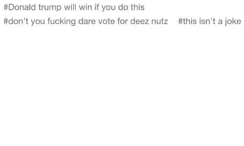 Donald Trump:  #Donald trump will win if you do this  #don't you fucking dare vote for deez nutz  #this isn't a joke