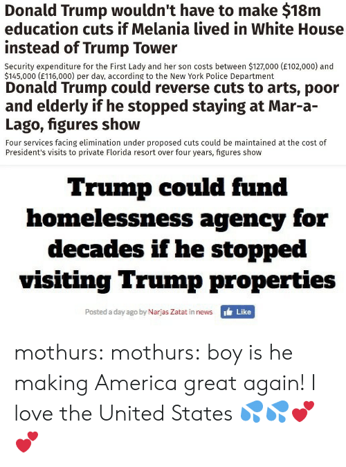 Making America Great Again: Donald Trump wouldn't have to make $18m  education cuts if Melania lived in White House  instead of Trump Tower  Security expenditure for the First Lady and her son costs between $127,000 (E102,000) and  $145,000 (E116,000) per dav, according to the New York Police Department   Donald Trump could reverse cuts to arts, poor  and elderly if he stopped staying at Mar-a-  Lago, figures show  Four services facing elimination under proposed cuts could be maintained at the cost of  President's visits to private Florida resort over four years, figures show   Trump could fund  homelessness agency for  decades if he stopped  visiting Trump properties  Posted a day ago by Narjas Zatat in news  ' Like mothurs:  mothurs:  boy is he making America great again!  I love the United States 💦💦💕💕