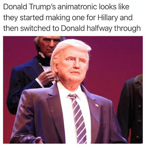 Funny, One, and They: Donald Trump's animatronic looks like  they started making one for Hillary and  then switched to Donald halfway through