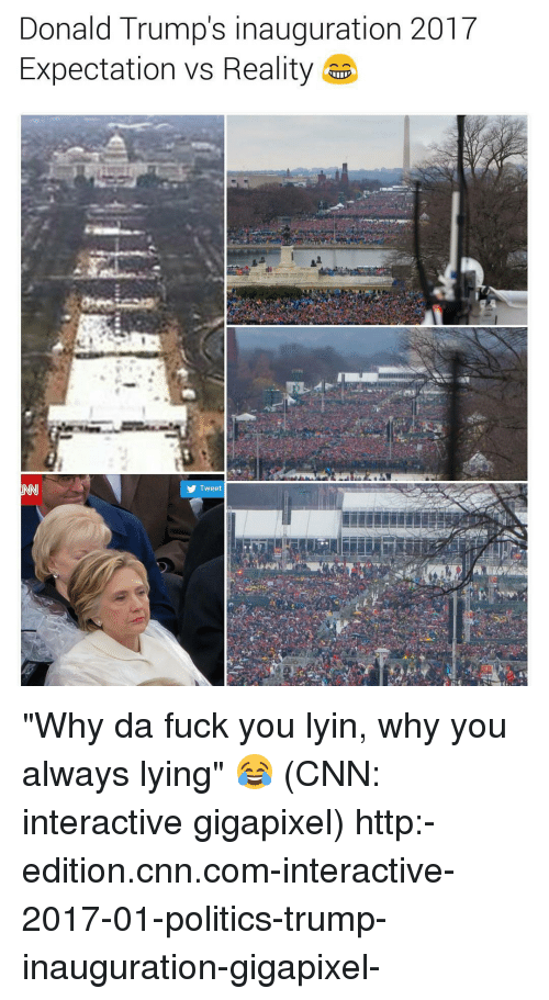 """cnn.com, Memes, and Why You Always Lying: Donald Trump's inauguration 2017  Expectation Vs Reality  Tweet """"Why da fuck you lyin, why you always lying"""" 😂 (CNN: interactive gigapixel) http:-edition.cnn.com-interactive-2017-01-politics-trump-inauguration-gigapixel-"""