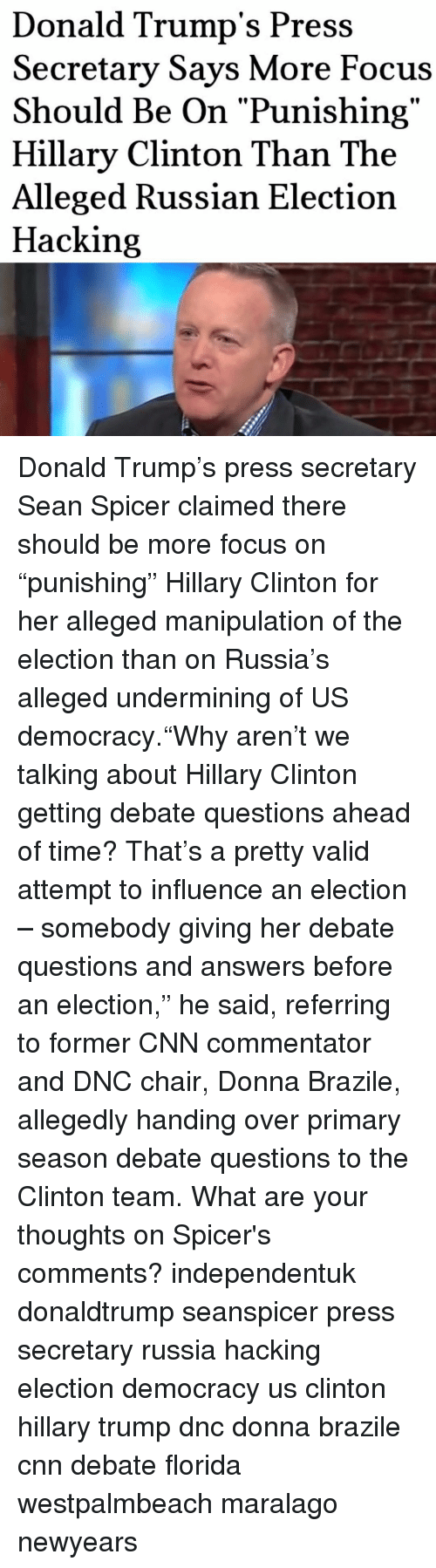 "Donald Trump, Hillary Clinton, and Memes: Donald Trump's Press  Secretary Says More Focus  Should Be On ""Punishing  Hillary Clinton Than The  Alleged Russian Election  Hacking Donald Trump's press secretary Sean Spicer claimed there should be more focus on ""punishing"" Hillary Clinton for her alleged manipulation of the election than on Russia's alleged undermining of US democracy.""Why aren't we talking about Hillary Clinton getting debate questions ahead of time? That's a pretty valid attempt to influence an election – somebody giving her debate questions and answers before an election,"" he said, referring to former CNN commentator and DNC chair, Donna Brazile, allegedly handing over primary season debate questions to the Clinton team. What are your thoughts on Spicer's comments? independentuk donaldtrump seanspicer press secretary russia hacking election democracy us clinton hillary trump dnc donna brazile cnn debate florida westpalmbeach maralago newyears"