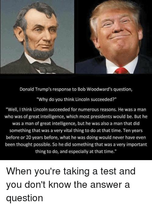 "Donald Trump, Funny, and Lincoln: Donald Trump's response to Bob Woodward's question,  ""Why do you think Lincoln succeeded?""  ""Well, think Lincoln succeeded for numerous reasons. He was a man  who was of great intelligence, which most presidents would be. But he  was a man of great intelligence, but he was also a man that did  something that was a very vital thing to do at that time. Ten years  before or 20 years before, what he was doing would never have even  been thought possible. So he did something that was a very important  thing to do, and especially at that time."" When you're taking a test and you don't know the answer a question"