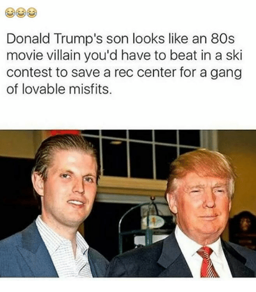 80s, Funny, and Movies: Donald Trump's son looks like an 80s  movie villain you'd have to beat in a ski  contest to save a rec center for a gang  of lovable misfits.